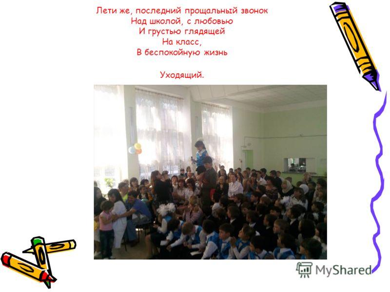 Лети же, последний прощальный звонок Над школой, с любовью И грустью глядящей На класс, В беспокойную жизнь Уходящий.
