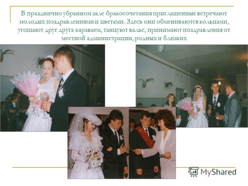 В празднично убранном зале бракосочетания приглашенные встречают молодых поздравлениями и цветами. Здесь они обмениваются кольцами, угощают друг друга караваем, танцуют вальс, принимают поздравления от местной администрации, родных и близких