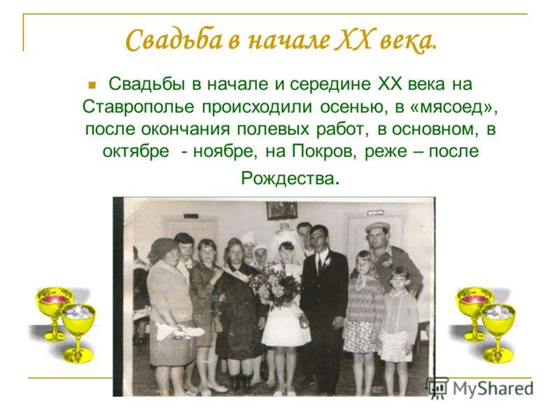 Свадьба в начале XX века. Свадьбы в начале и середине XX века на Ставрополье происходили осенью, в «мясоед», после окончания полевых работ, в основном, в октябре - ноябре, на Покров, реже – после Рождества.