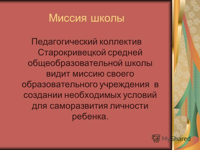 Миссия школы Педагогический коллектив Старокривецкой средней общеобразовательной школы видит миссию своего образовательного учреждения в создании необходимых условий для саморазвития личности ребенка.
