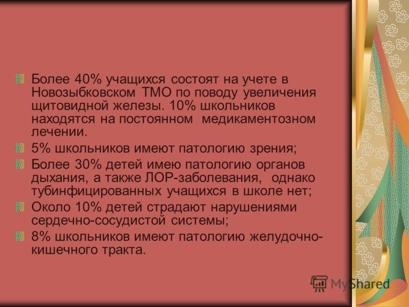 Более 40% учащихся состоят на учете в Новозыбковском ТМО по поводу увеличения щитовидной железы. 10% школьников находятся на постоянном медикаментозном лечении. 5% школьников имеют патологию зрения; Более 30% детей имею патологию органов дыхания, а т
