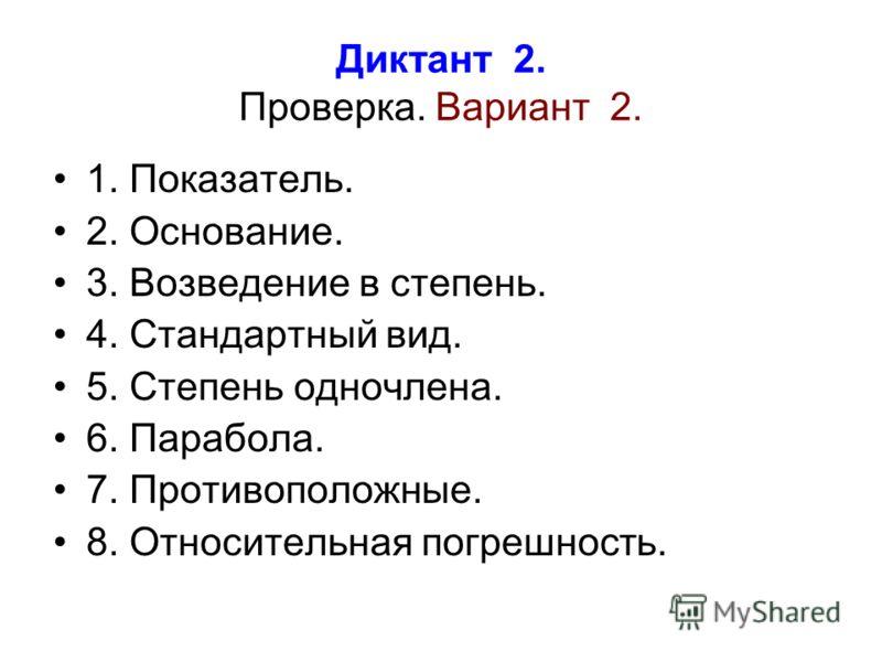 Диктант 2. Проверка. Вариант 2. 1. Показатель. 2. Основание. 3. Возведение в степень. 4. Стандартный вид. 5. Степень одночлена. 6. Парабола. 7. Противоположные. 8. Относительная погрешность.