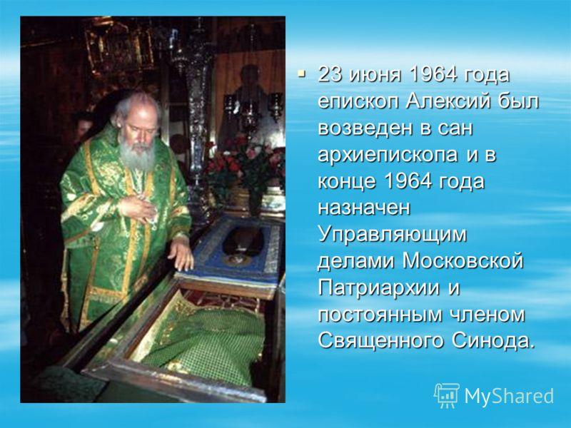 23 июня 1964 года епископ Алексий был возведен в сан архиепископа и в конце 1964 года назначен Управляющим делами Московской Патриархии и постоянным членом Священного Синода. 23 июня 1964 года епископ Алексий был возведен в сан архиепископа и в конце
