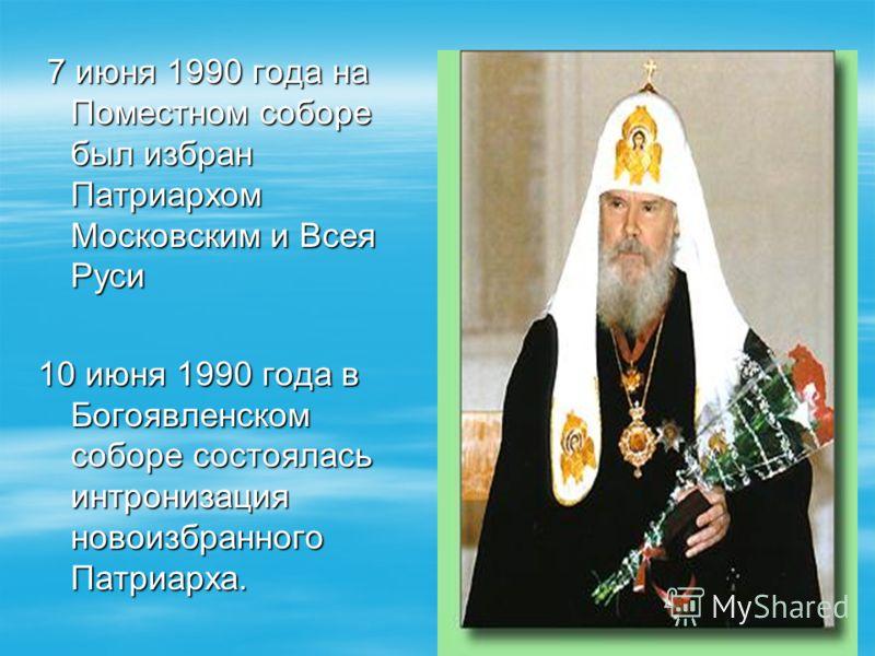 7 июня 1990 года на Поместном соборе был избран Патриархом Московским и Всея Руси 7 июня 1990 года на Поместном соборе был избран Патриархом Московским и Всея Руси 10 июня 1990 года в Богоявленском соборе состоялась интронизация новоизбранного Патриа