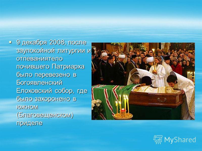 9 декабря 2008, после заупокойной литургии и отпеваниятело почившего Патриарха было перевезено в Богоявленский Елоховский собор, где было захоронено в южном (Благовещенском) приделе 9 декабря 2008, после заупокойной литургии и отпеваниятело почившего