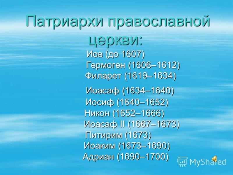 Патриархи православной церкви: Иов (до 1607) Гермоген (1606–1612) Филарет (1619–1634) Иоасаф (1634–1640) Иосиф (1640–1652) Никон (1652–1666) Иоасаф II (1667–1673) Питирим (1673) Иоаким (1673–1690) Адриан (1690–1700) Патриархи православной церкви: Иов