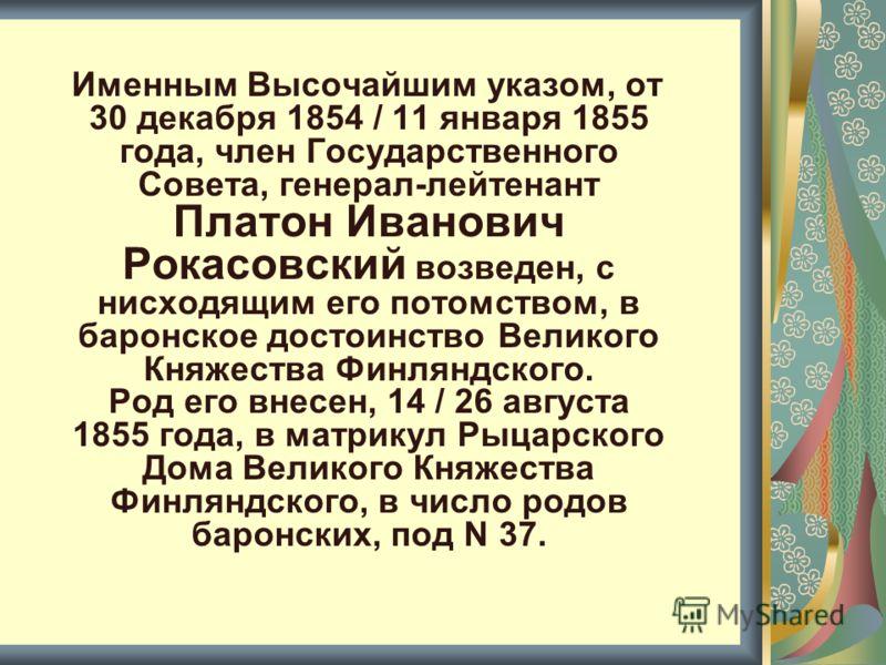 Именным Высочайшим указом, от 30 декабря 1854 / 11 января 1855 года, член Государственного Совета, генерал-лейтенант Платон Иванович Рокасовский возведен, с нисходящим его потомством, в баронское достоинство Великого Княжества Финляндского. Род его в