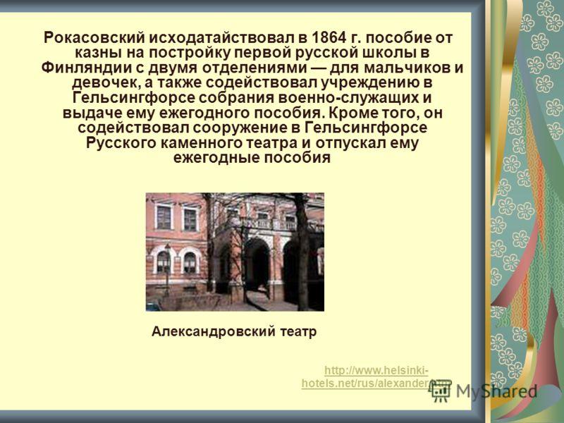 Рокасовский исходатайствовал в 1864 г. пособие от казны на постройку первой русской школы в Финляндии с двумя отделениями для мальчиков и девочек, а также содействовал учреждению в Гельсингфорсе собрания военно-служащих и выдаче ему ежегодного пособи