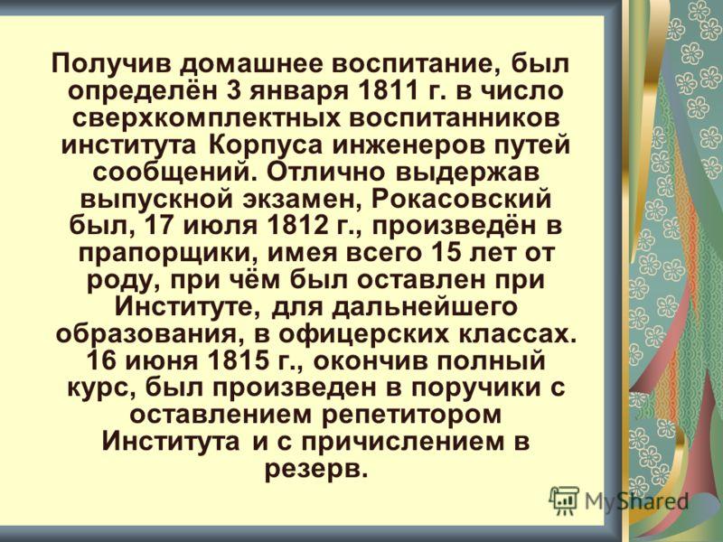 Получив домашнее воспитание, был определён 3 января 1811 г. в число сверхкомплектных воспитанников института Корпуса инженеров путей сообщений. Отлично выдержав выпускной экзамен, Рокасовский был, 17 июля 1812 г., произведён в прапорщики, имея всего