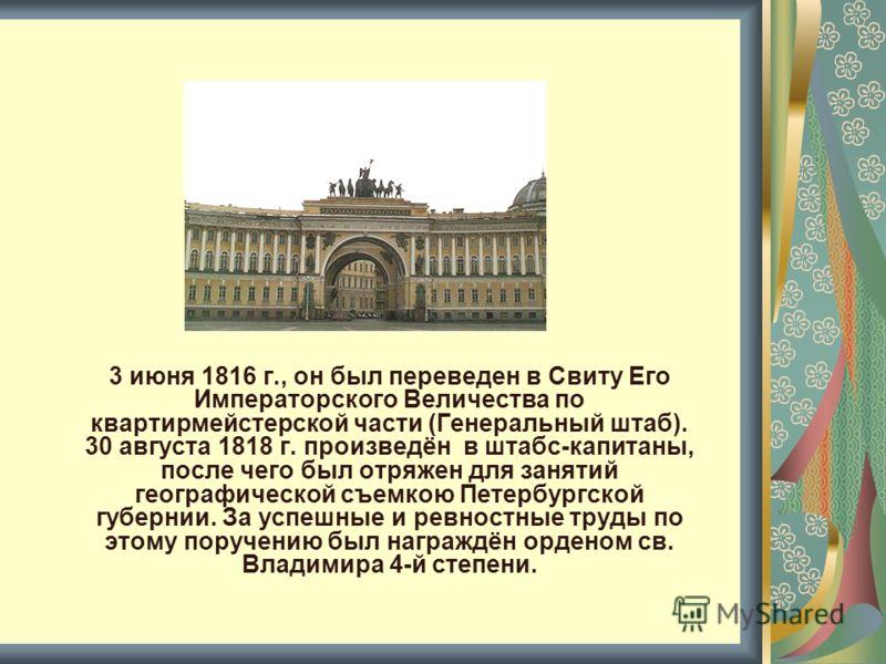 3 июня 1816 г., он был переведен в Свиту Его Императорского Величества по квартирмейстерской части (Генеральный штаб). 30 августа 1818 г. произведён в штабс-капитаны, после чего был отряжен для занятий географической съемкою Петербургской губернии. З