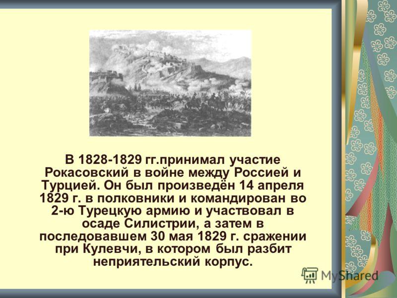 В 1828-1829 гг.принимал участие Рокасовский в войне между Россией и Турцией. Он был произведён 14 апреля 1829 г. в полковники и командирован во 2-ю Турецкую армию и участвовал в осаде Силистрии, а затем в последовавшем 30 мая 1829 г. сражении при Кул