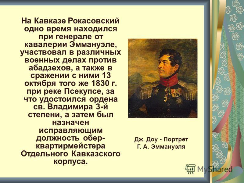 На Кавказе Рокасовский одно время находился при генерале от кавалерии Эммануэле, участвовал в различных военных делах против абадзехов, а также в сражении с ними 13 октября того же 1830 г. при реке Псекупсе, за что удостоился ордена св. Владимира 3-й