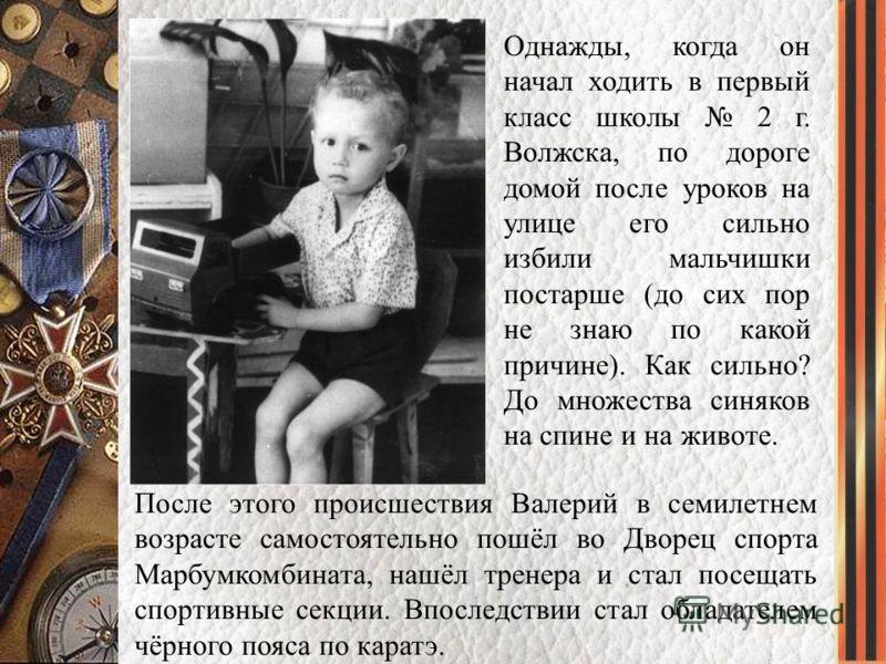 Однажды, когда он начал ходить в первый класс школы 2 г. Волжска, по дороге домой после уроков на улице его сильно избили мальчишки постарше (до сих пор не знаю по какой причине). Как сильно? До множества синяков на спине и на животе. После этого про
