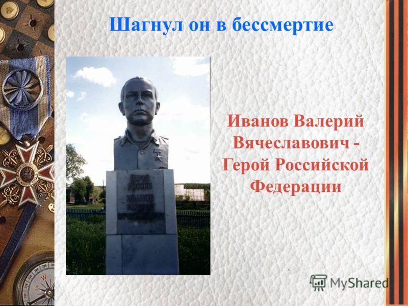 Шагнул он в бессмертие Иванов Валерий Вячеславович - Герой Российской Федерации