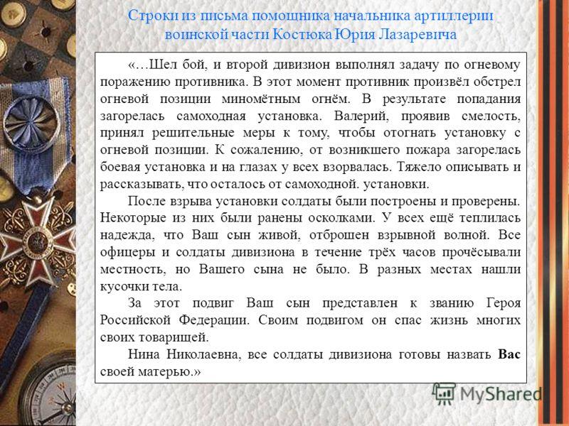 Строки из письма помощника начальника артиллерии воинской части Костюка Юрия Лазаревича «…Шел бой, и второй дивизион выполнял задачу по огневому поражению противника. В этот момент противник произвёл обстрел огневой позиции миномётным огнём. В резуль