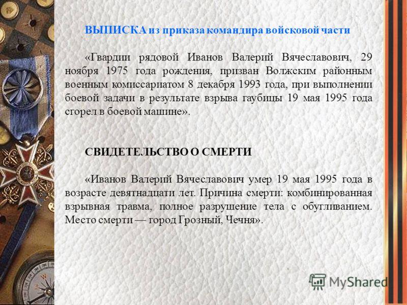 ВЫПИСКА из приказа командира войсковой части «Гвардии рядовой Иванов Валерий Вячеславович, 29 ноября 1975 года рождения, призван Волжским районным военным комиссариатом 8 декабря 1993 года, при выполнении боевой задачи в результате взрыва гаубицы 19