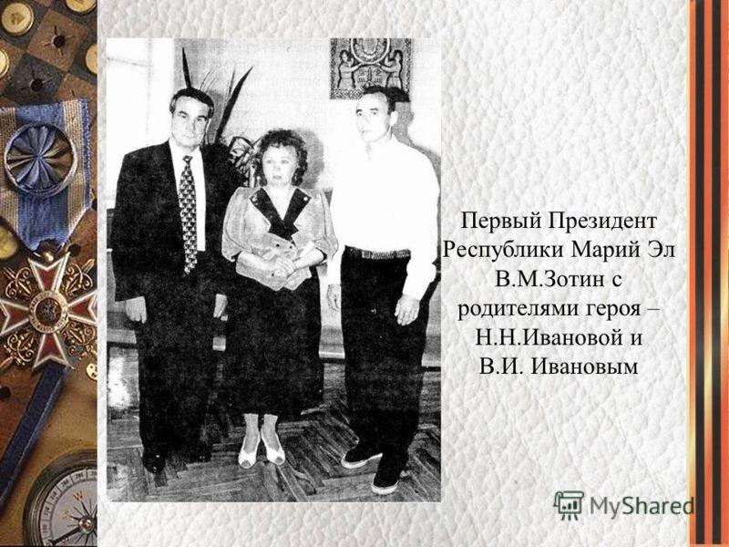 Первый Президент Республики Марий Эл В.М.Зотин с родителями героя – Н.Н.Ивановой и В.И. Ивановым