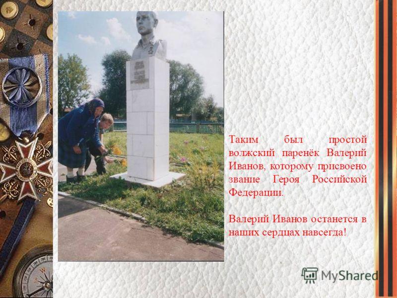 Таким был простой волжский паренёк Валерий Иванов, которому присвоено звание Героя Российской Федерации. Валерий Иванов останется в наших сердцах навсегда!