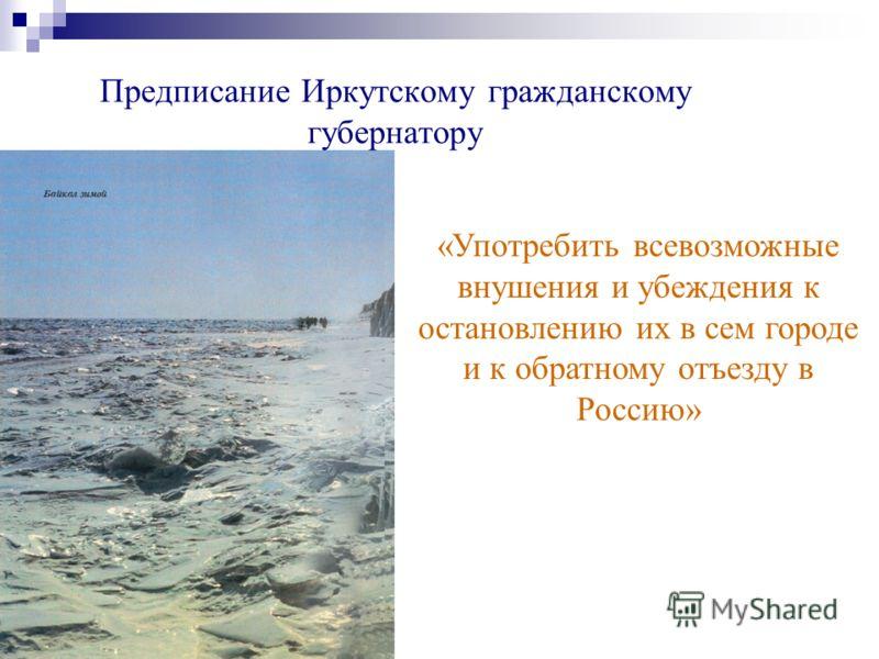 Предписание Иркутскому гражданскому губернатору «Употребить всевозможные внушения и убеждения к остановлению их в сем городе и к обратному отъезду в Россию»