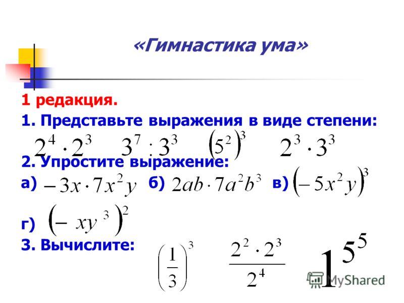 «Гимнастика ума» 1 редакция. 1. Представьте выражения в виде степени: 2. Упростите выражение: а) б) в) г) 3. Вычислите: