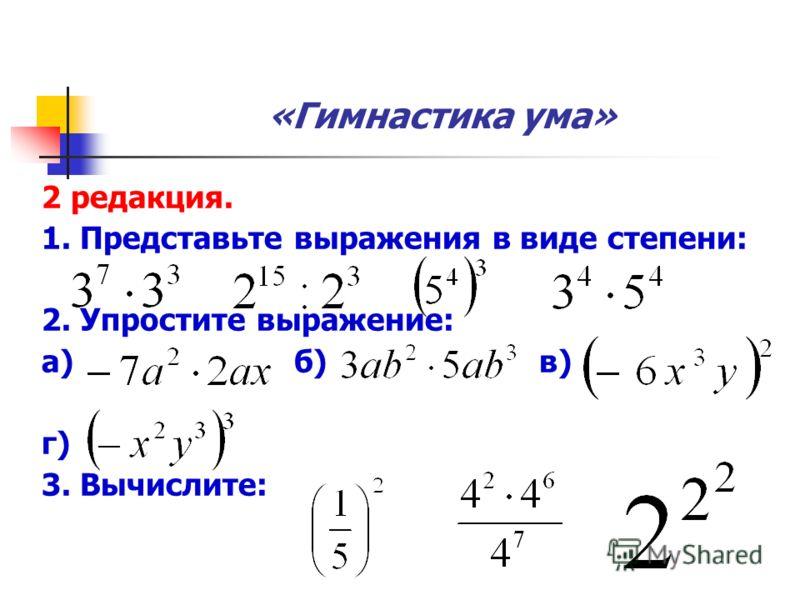 «Гимнастика ума» 2 редакция. 1. Представьте выражения в виде степени: 2. Упростите выражение: а) б) в) г) 3. Вычислите: