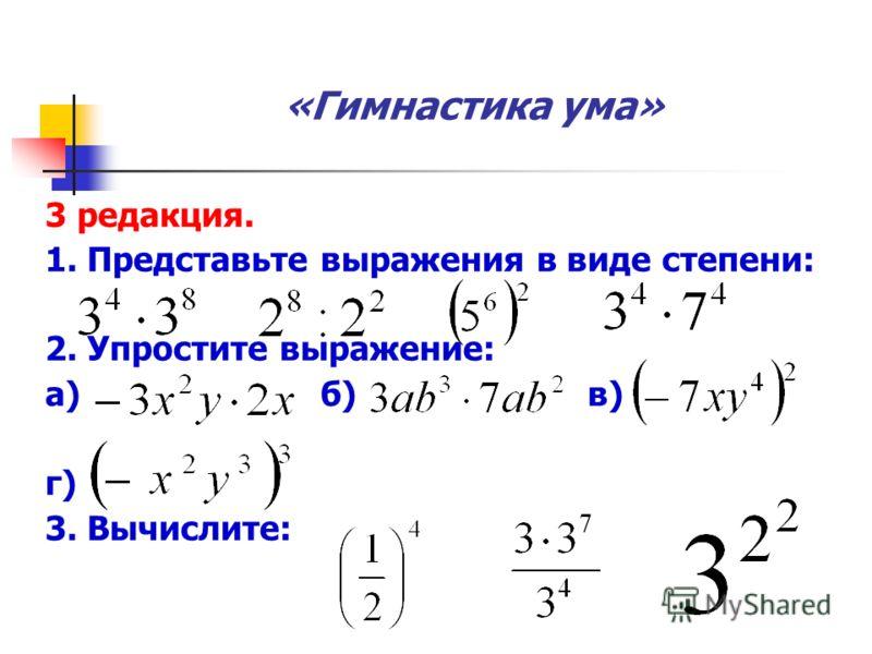 «Гимнастика ума» 3 редакция. 1. Представьте выражения в виде степени: 2. Упростите выражение: а) б) в) г) 3. Вычислите: