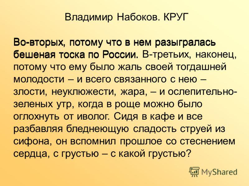 Владимир Набоков. КРУГ Во-вторых, потому что в нем разыгралась бешеная тоска по России. В-третьих, наконец, потому что ему было жаль своей тогдашней молодости – и всего связанного с нею – злости, неуклюжести, жара, – и ослепительно- зеленых утр, когд