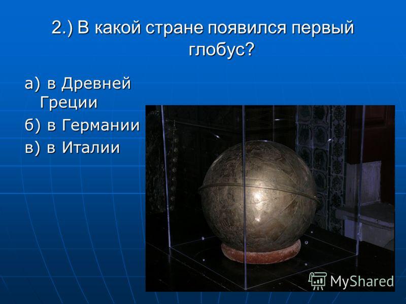 2.) В какой стране появился первый глобус? а) в Древней Греции б) в Германии в) в Италии