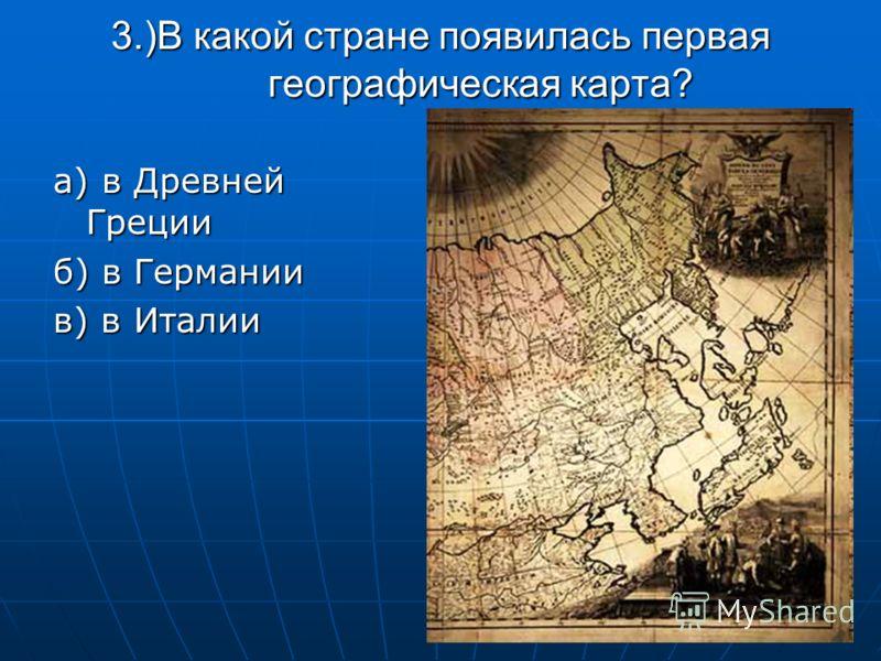 3.)В какой стране появилась первая географическая карта? а) в Древней Греции б) в Германии в) в Италии