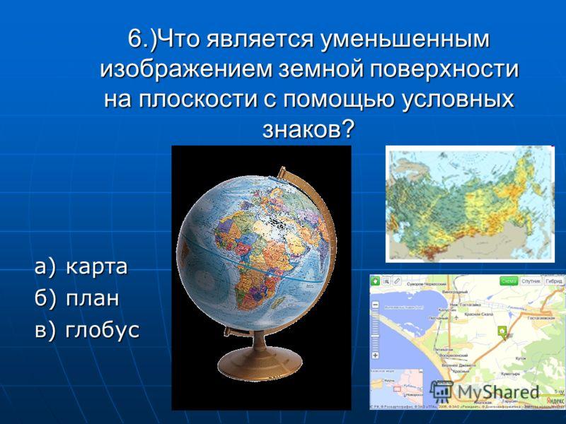 6.)Что является уменьшенным изображением земной поверхности на плоскости с помощью условных знаков? а) карта б) план в) глобус