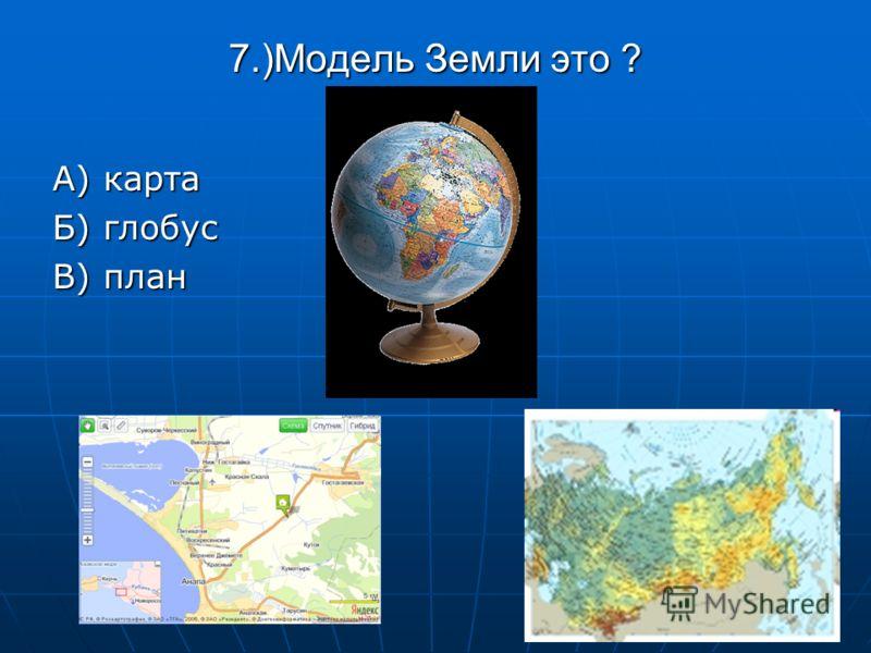 7.)Модель Земли это ? А) карта Б) глобус В) план