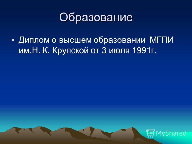 Образование Диплом о высшем образовании МГПИ им.Н. К. Крупской от 3 июля 1991г.