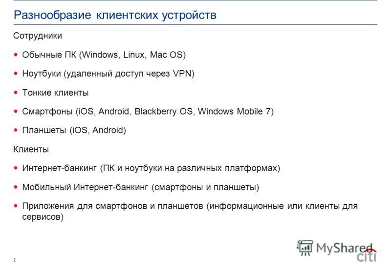 Разнообразие клиентских устройств Сотрудники Обычные ПК (Windows, Linux, Mac OS) Ноутбуки (удаленный доступ через VPN) Тонкие клиенты Смартфоны (iOS, Android, Blackberry OS, Windows Mobile 7) Планшеты (iOS, Android) Клиенты Интернет-банкинг (ПК и ноу