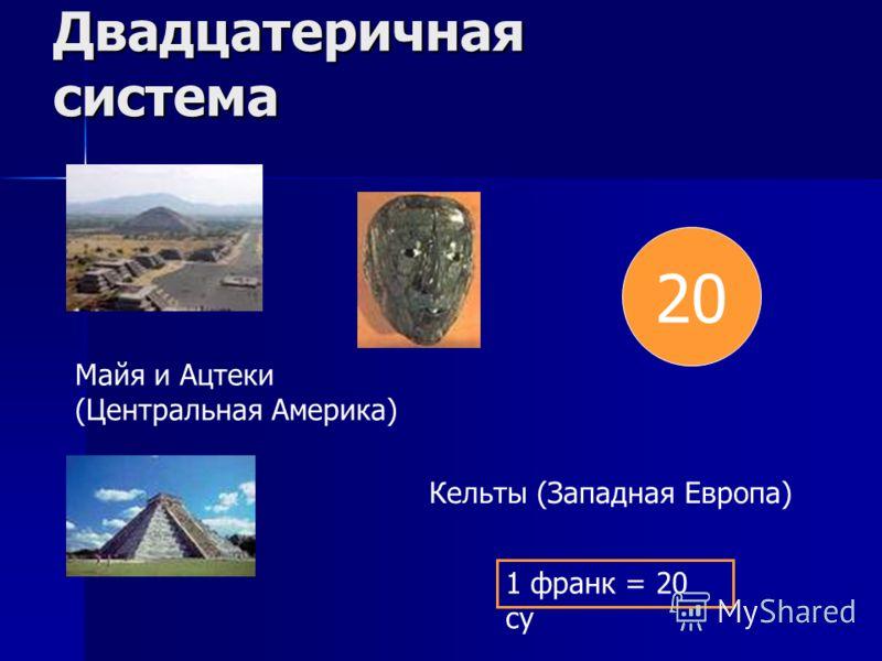 Двадцатеричная система 20 Майя и Ацтеки (Центральная Америка) Кельты (Западная Европа) 1 франк = 20 су
