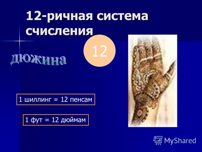 12-ричная система счисления 12 1 шиллинг = 12 пенсам 1 фут = 12 дюймам