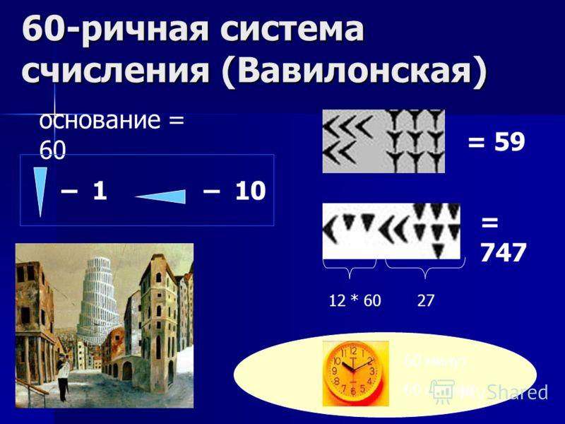 60-ричная система счисления (Вавилонская) – 1 – 10 = 59 = 747 основание = 60 12 * 6027 60 минут 60 секунд