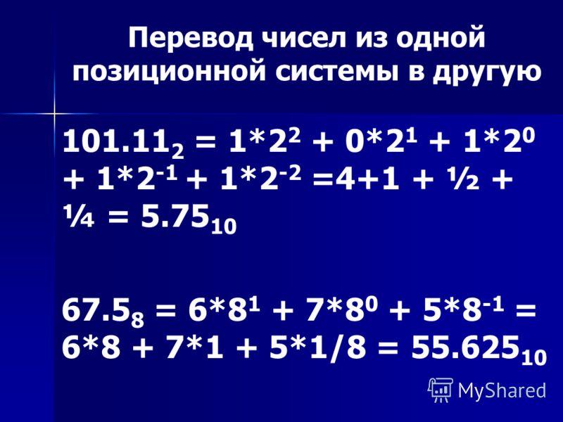 Перевод чисел из одной позиционной системы в другую 101.11 2 = 1*2 2 + 0*2 1 + 1*2 0 + 1*2 -1 + 1*2 -2 =4+1 + ½ + ¼ = 5.75 10 67.5 8 = 6*8 1 + 7*8 0 + 5*8 -1 = 6*8 + 7*1 + 5*1/8 = 55.625 10