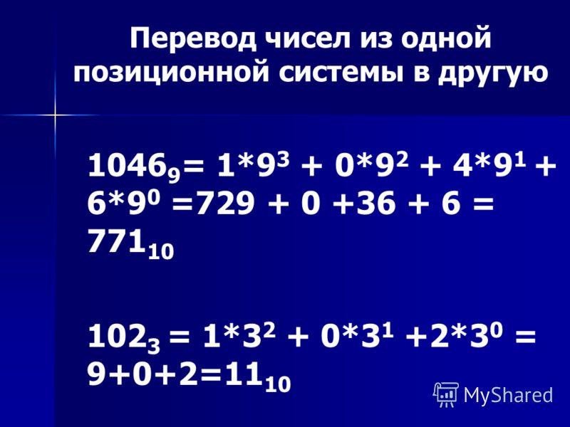 Перевод чисел из одной позиционной системы в другую 1046 9 = 1*9 3 + 0*9 2 + 4*9 1 + 6*9 0 =729 + 0 +36 + 6 = 771 10 102 3 = 1*3 2 + 0*3 1 +2*3 0 = 9+0+2=11 10
