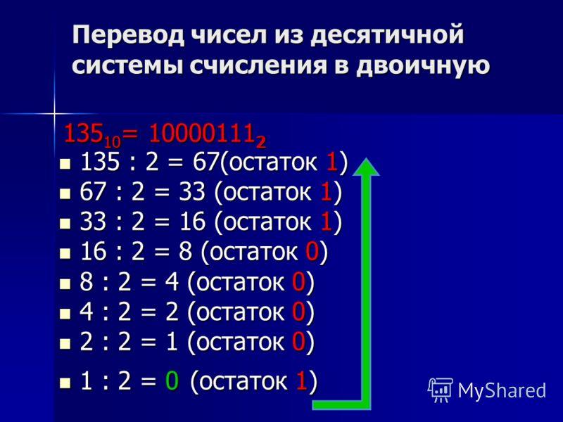 Перевод чисел из десятичной системы счисления в двоичную 135 : 2 = 67(остаток 1) 67 : 2 = 33 (остаток 1) 33 : 2 = 16 (остаток 1) 16 : 2 = 8 (остаток 0) 8 : 2 = 4 (остаток 0) 4 : 2 = 2 (остаток 0) 2 : 2 = 1 (остаток 0) 1 : 2 = 0 (остаток 1) 135 10 = 1