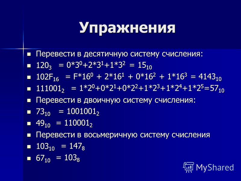 Упражнения Перевести в десятичную систему счисления: Перевести в десятичную систему счисления: 120 3 120 3 102F 16 102F 16 111001 2 111001 2 Перевести в двоичную систему счисления: Перевести в двоичную систему счисления: 73 10 73 10 49 10 49 10 Перев