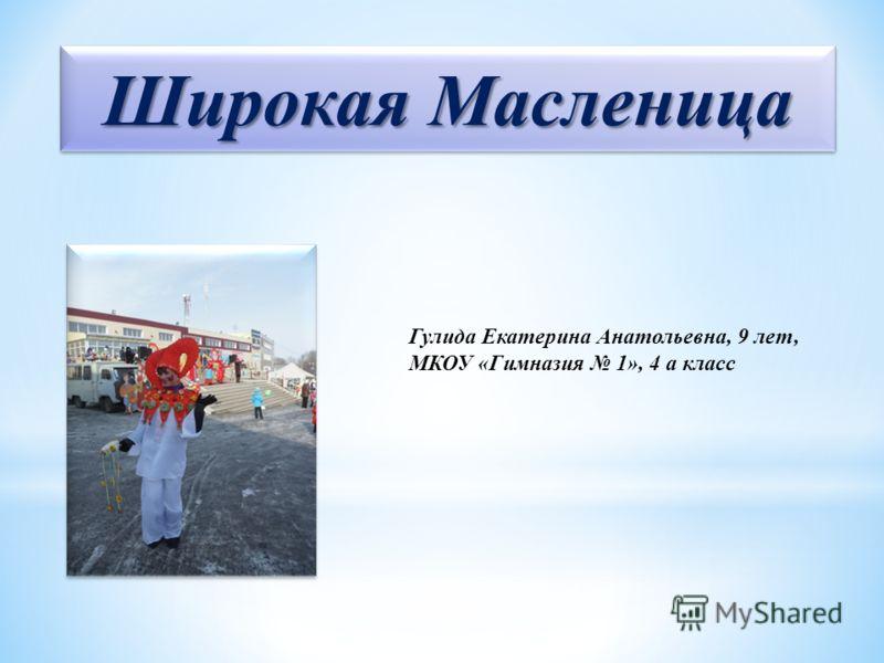 Широкая Масленица Гулида Екатерина Анатольевна, 9 лет, МКОУ «Гимназия 1», 4 а класс