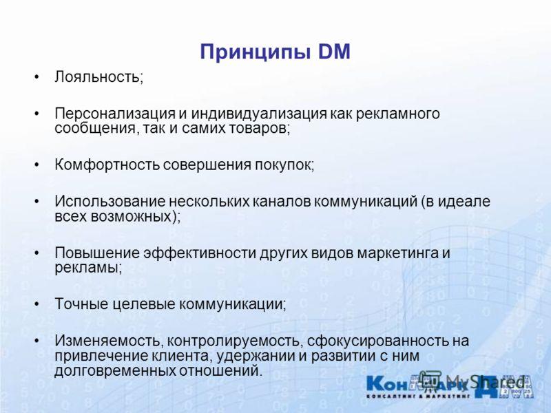 Принципы DM Лояльность; Персонализация и индивидуализация как рекламного сообщения, так и самих товаров; Комфортность совершения покупок; Использование нескольких каналов коммуникаций (в идеале всех возможных); Повышение эффективности других видов ма