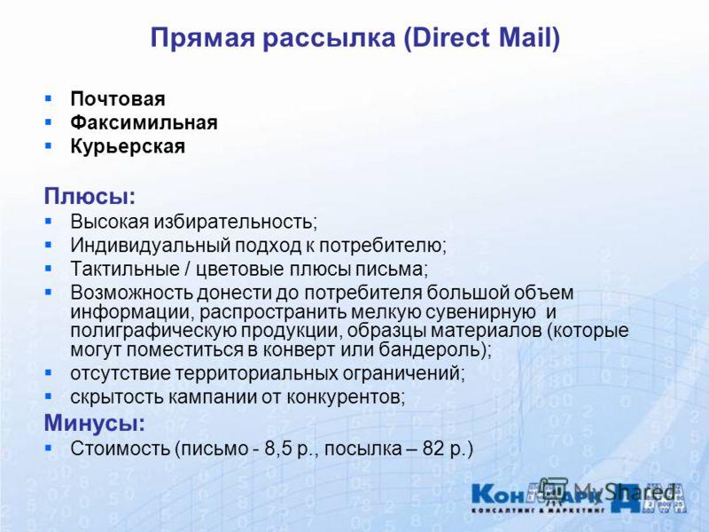 Прямая рассылка (Direct Mail) Почтовая Факсимильная Курьерская Плюсы: Высокая избирательность; Индивидуальный подход к потребителю; Тактильные / цветовые плюсы письма; Возможность донести до потребителя большой объем информации, распространить мелкую