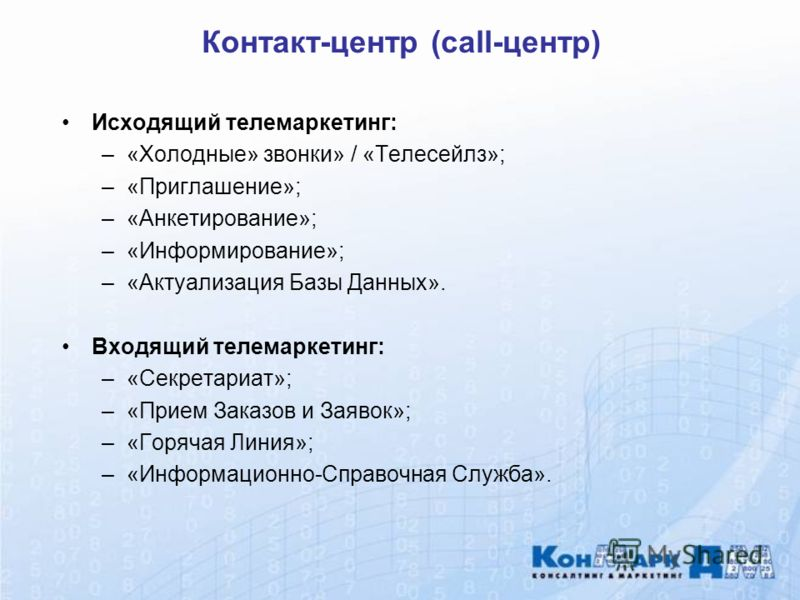 Контакт-центр (call-центр) Исходящий телемаркетинг: –«Холодные» звонки» / «Телесейлз»; –«Приглашение»; –«Анкетирование»; –«Информирование»; –«Актуализация Базы Данных». Входящий телемаркетинг: –«Секретариат»; –«Прием Заказов и Заявок»; –«Горячая Лини