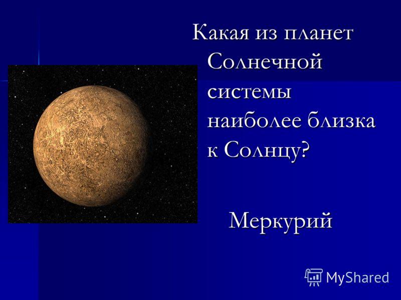 Какая из планет Солнечной системы наиболее близка к Солнцу? Меркурий Меркурий