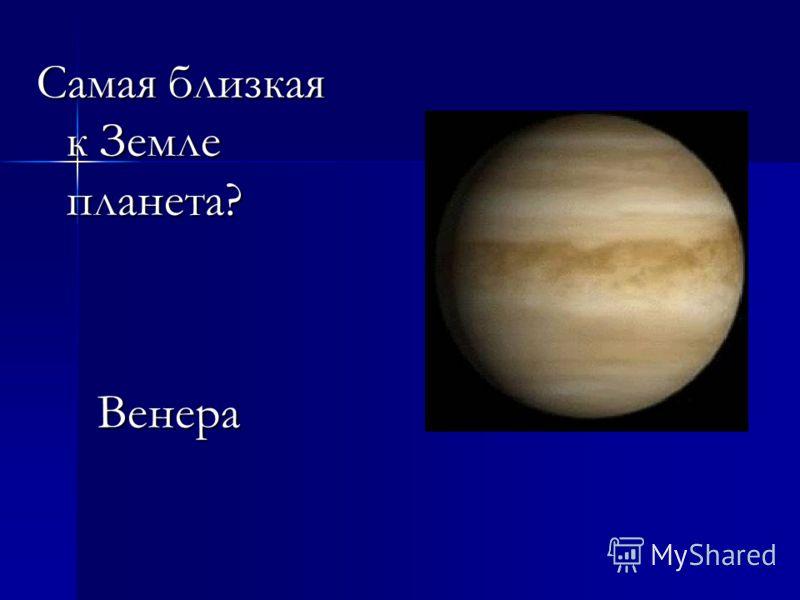 Самая близкая к Земле планета? Венера Венера
