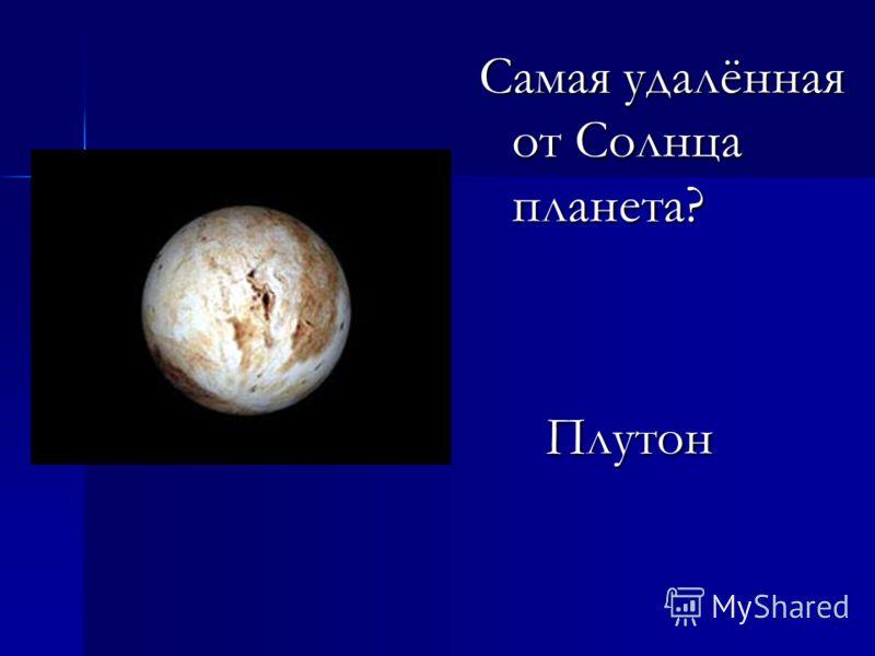 Самая удалённая от Солнца планета? Плутон Плутон