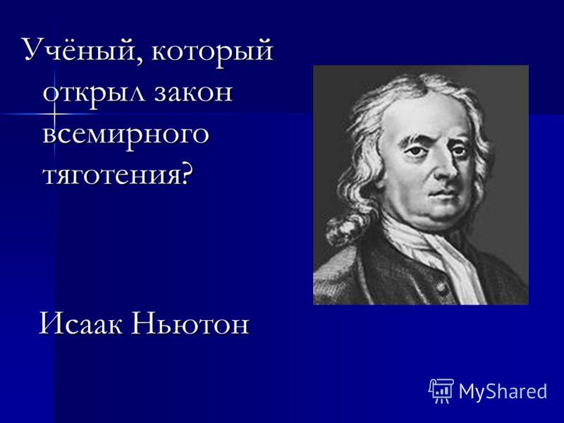 Учёный, который открыл закон всемирного тяготения? Исаак Ньютон Исаак Ньютон