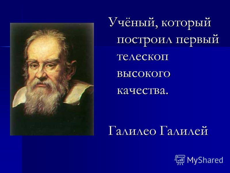 Учёный, который построил первый телескоп высокого качества. Галилео Галилей