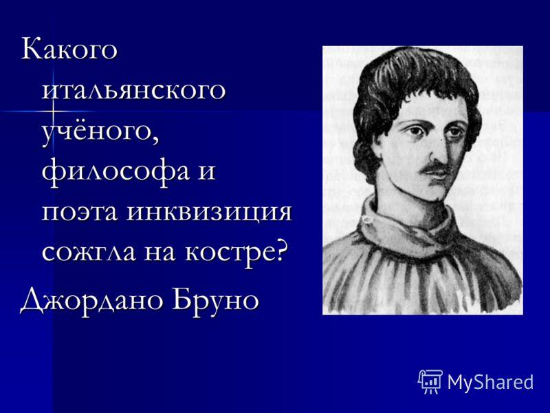 Какого итальянского учёного, философа и поэта инквизиция сожгла на костре? Джордано Бруно